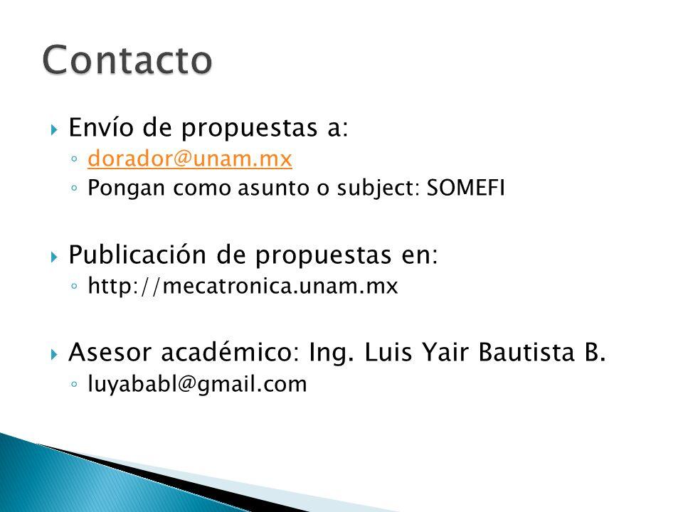 Envío de propuestas a: dorador@unam.mx Pongan como asunto o subject: SOMEFI Publicación de propuestas en: http://mecatronica.unam.mx Asesor académico: Ing.