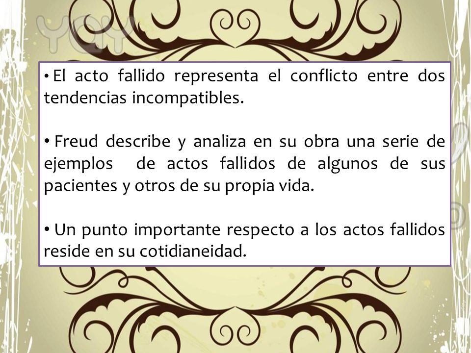 El acto fallido representa el conflicto entre dos tendencias incompatibles. Freud describe y analiza en su obra una serie de ejemplos de actos fallido