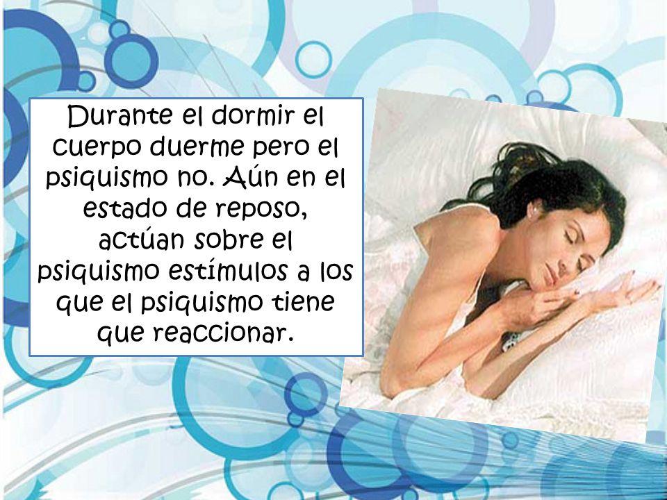 Durante el dormir el cuerpo duerme pero el psiquismo no. Aún en el estado de reposo, actúan sobre el psiquismo estímulos a los que el psiquismo tiene