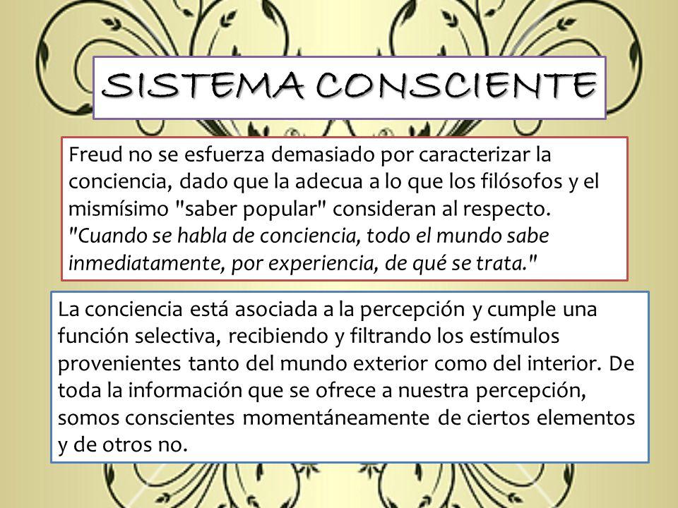 SISTEMA CONSCIENTE Freud no se esfuerza demasiado por caracterizar la conciencia, dado que la adecua a lo que los filósofos y el mismísimo