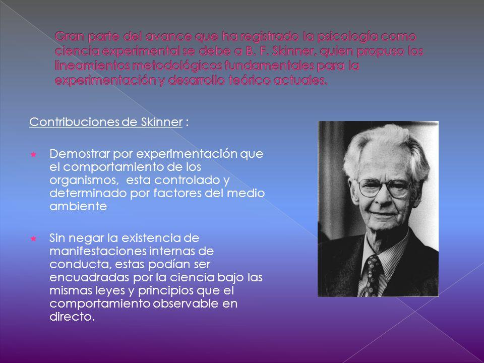 Contribuciones de Skinner : Demostrar por experimentación que el comportamiento de los organismos, esta controlado y determinado por factores del medio ambiente Sin negar la existencia de manifestaciones internas de conducta, estas podían ser encuadradas por la ciencia bajo las mismas leyes y principios que el comportamiento observable en directo.