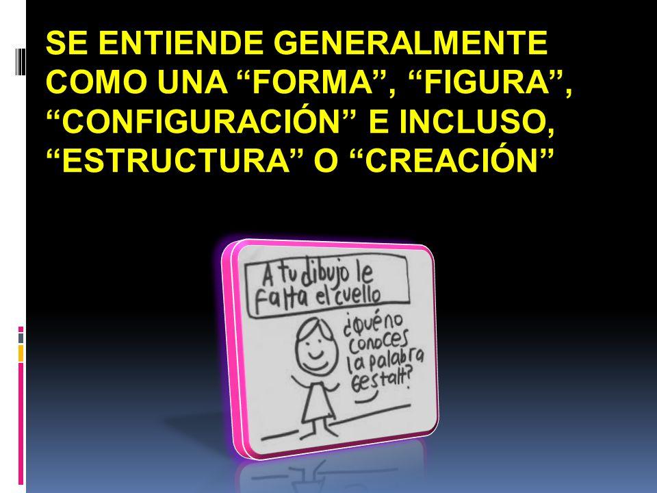 SE ENTIENDE GENERALMENTE COMO UNA FORMA, FIGURA, CONFIGURACIÓN E INCLUSO, ESTRUCTURA O CREACIÓN