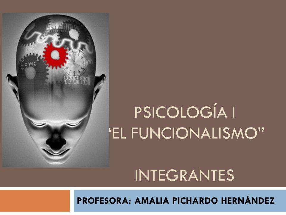 PSICOLOGÍA I EL FUNCIONALISMO INTEGRANTES PROFESORA: AMALIA PICHARDO HERNÁNDEZ