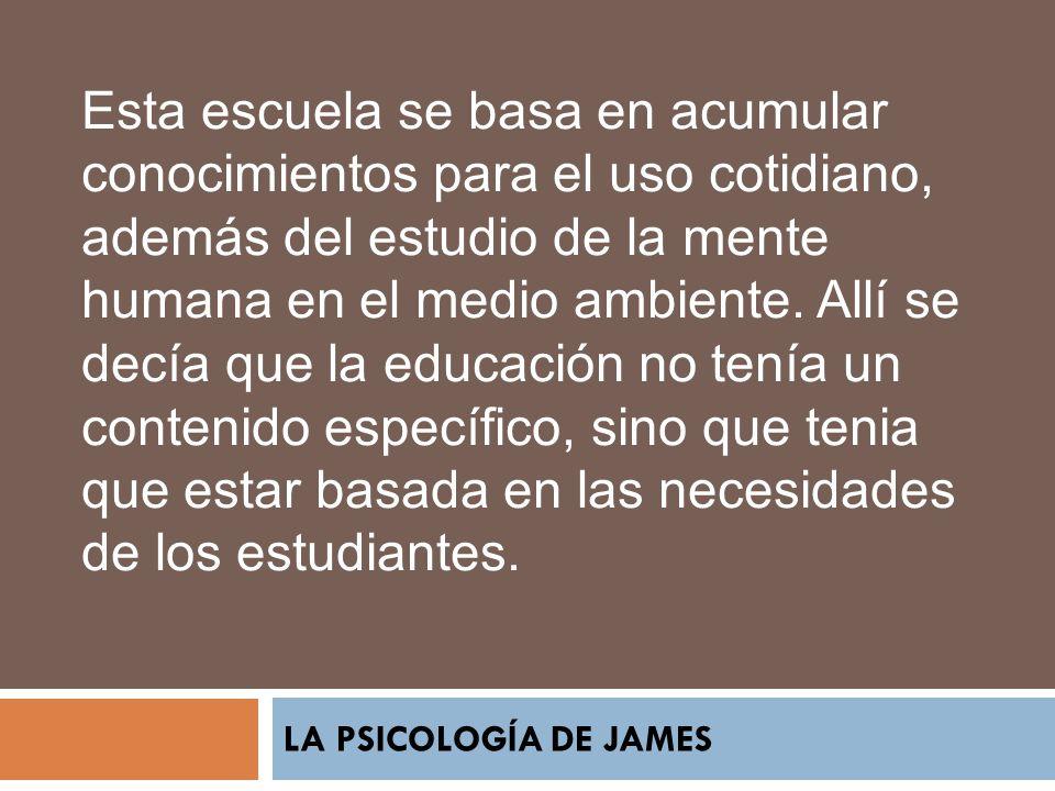 LA PSICOLOGÍA DE JAMES Esta escuela se basa en acumular conocimientos para el uso cotidiano, además del estudio de la mente humana en el medio ambient