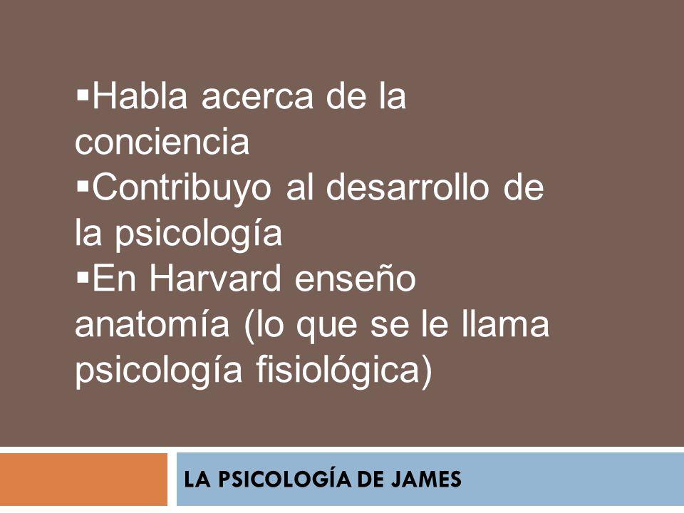 LA PSICOLOGÍA DE JAMES Habla acerca de la conciencia Contribuyo al desarrollo de la psicología En Harvard enseño anatomía (lo que se le llama psicolog