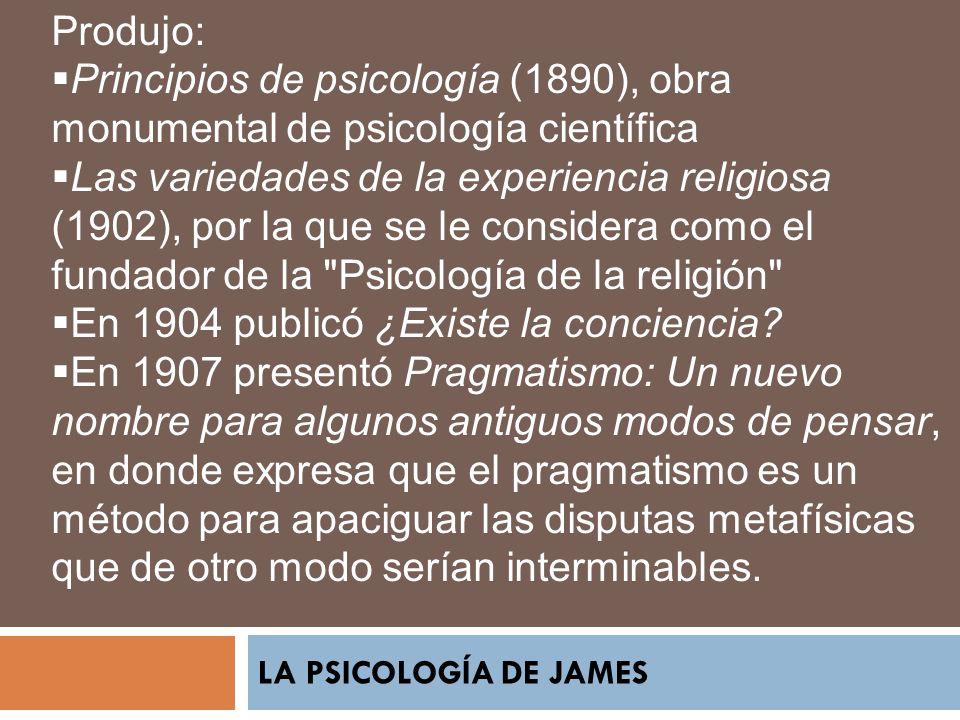 LA PSICOLOGÍA DE JAMES Produjo: Principios de psicología (1890), obra monumental de psicología científica Las variedades de la experiencia religiosa (