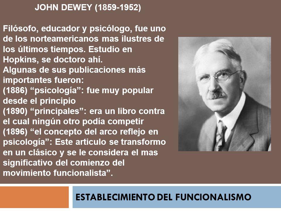 ESTABLECIMIENTO DEL FUNCIONALISMO JOHN DEWEY (1859-1952) Filósofo, educador y psicólogo, fue uno de los norteamericanos mas ilustres de los últimos ti