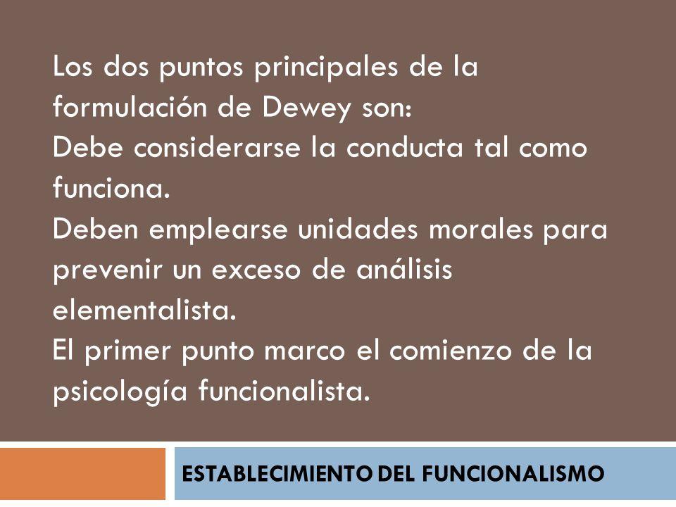 ESTABLECIMIENTO DEL FUNCIONALISMO Los dos puntos principales de la formulación de Dewey son: Debe considerarse la conducta tal como funciona. Deben em