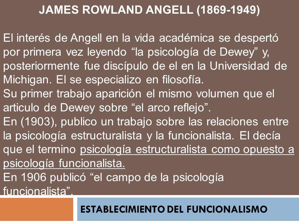 JAMES ROWLAND ANGELL (1869-1949) El interés de Angell en la vida académica se despertó por primera vez leyendo la psicología de Dewey y, posteriorment