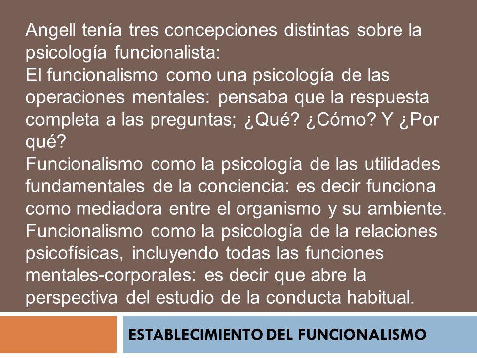 ESTABLECIMIENTO DEL FUNCIONALISMO Angell tenía tres concepciones distintas sobre la psicología funcionalista: El funcionalismo como una psicología de