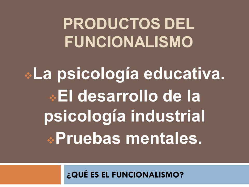 ¿QUÉ ES EL FUNCIONALISMO? La psicología educativa. El desarrollo de la psicología industrial Pruebas mentales. PRODUCTOS DEL FUNCIONALISMO
