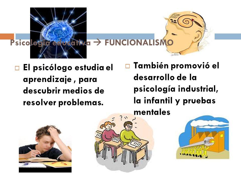 Psicología educativa FUNCIONALISMO El psicólogo estudia el aprendizaje, para descubrir medios de resolver problemas. También promovió el desarrollo de