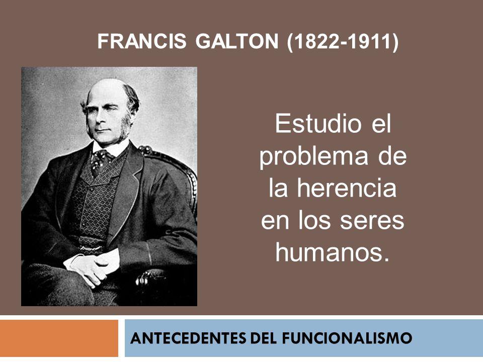 ANTECEDENTES DEL FUNCIONALISMO FRANCIS GALTON (1822-1911) Estudio el problema de la herencia en los seres humanos.