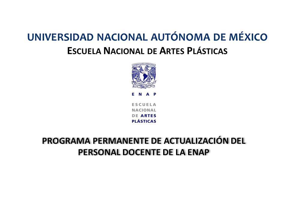 PROGRAMA PERMANENTE DE ACTUALIZACIÓN DEL PERSONAL DOCENTE DE LA ENAP UNIVERSIDAD NACIONAL AUTÓNOMA DE MÉXICO E SCUELA N ACIONAL DE A RTES P LÁSTICAS