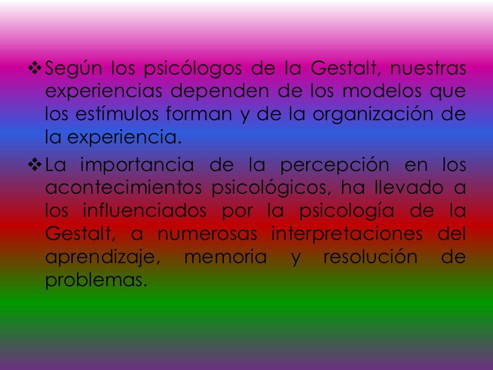 Según los psicólogos de la Gestalt, nuestras experiencias dependen de los modelos que los estímulos forman y de la organización de la experiencia. La