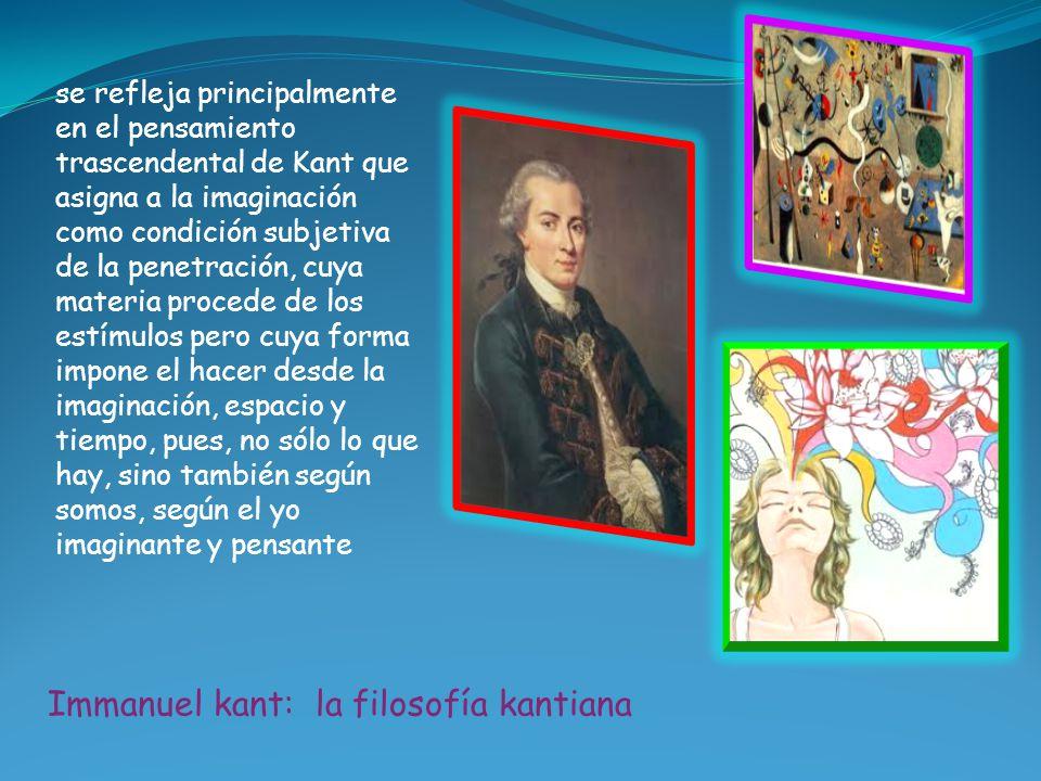 se refleja principalmente en el pensamiento trascendental de Kant que asigna a la imaginación como condición subjetiva de la penetración, cuya materia procede de los estímulos pero cuya forma impone el hacer desde la imaginación, espacio y tiempo, pues, no sólo lo que hay, sino también según somos, según el yo imaginante y pensante Immanuel kant: la filosofía kantiana