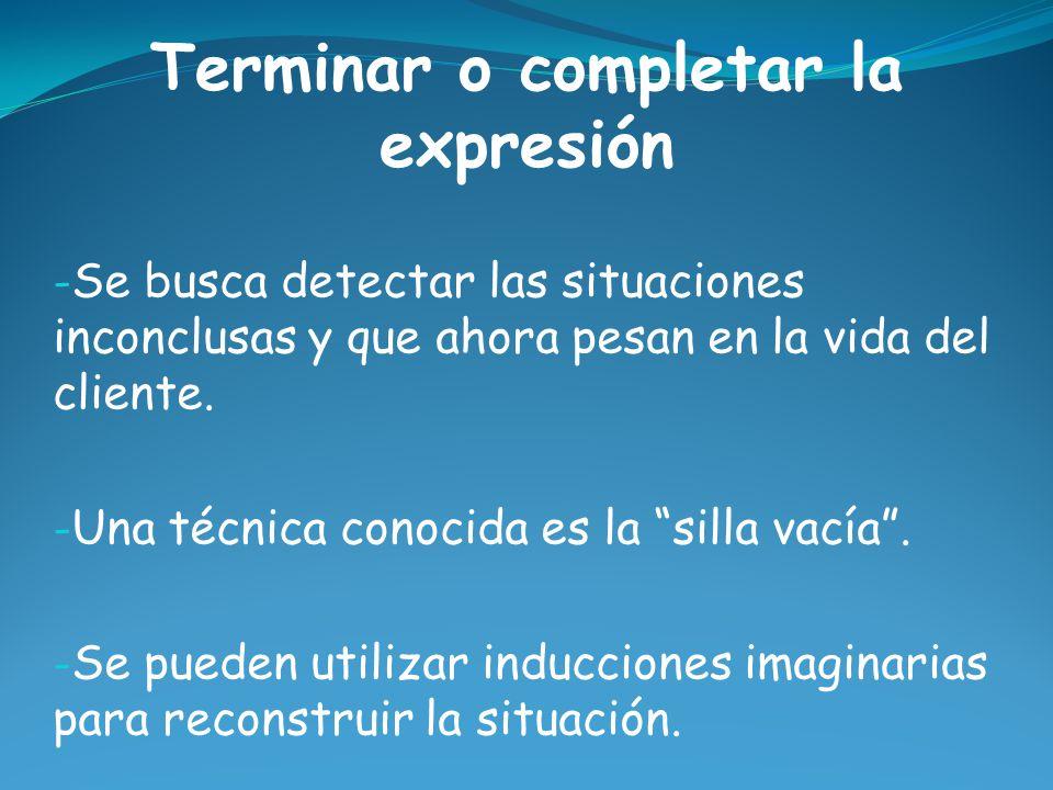 Terminar o completar la expresión - Se busca detectar las situaciones inconclusas y que ahora pesan en la vida del cliente.