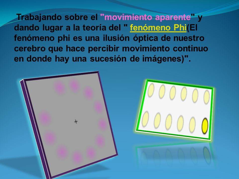Trabajando sobre el movimiento aparente y dando lugar a la teoría del fenómeno Phi(El fenómeno phi es una ilusión óptica de nuestro cerebro que hace percibir movimiento continuo en donde hay una sucesión de imágenes) .fenómeno Phi