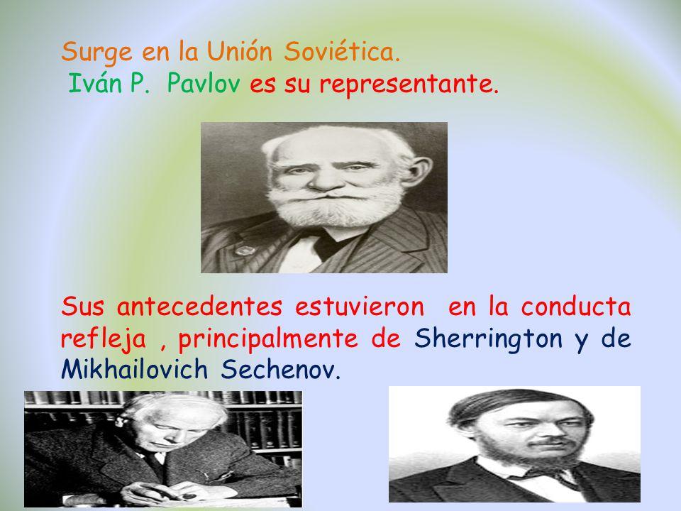 Surge en la Unión Soviética. Iván P. Pavlov es su representante. Sus antecedentes estuvieron en la conducta refleja, principalmente de Sherrington y d