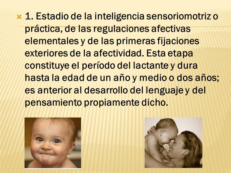 1. Estadio de la inteligencia sensoriomotriz o práctica, de las regulaciones afectivas elementales y de las primeras fijaciones exteriores de la afect