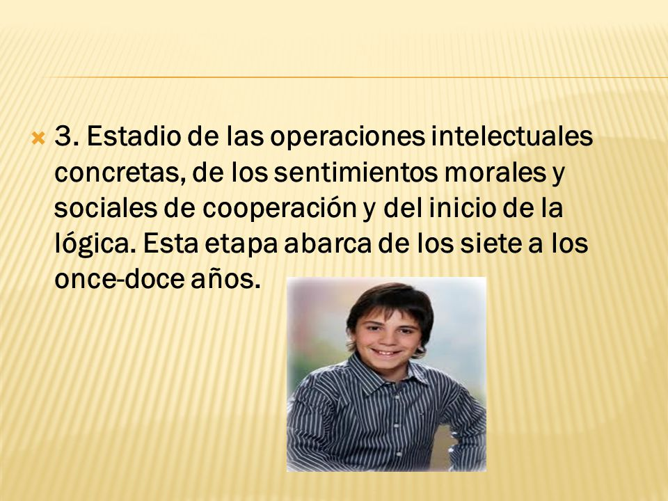 3. Estadio de las operaciones intelectuales concretas, de los sentimientos morales y sociales de cooperación y del inicio de la lógica. Esta etapa aba