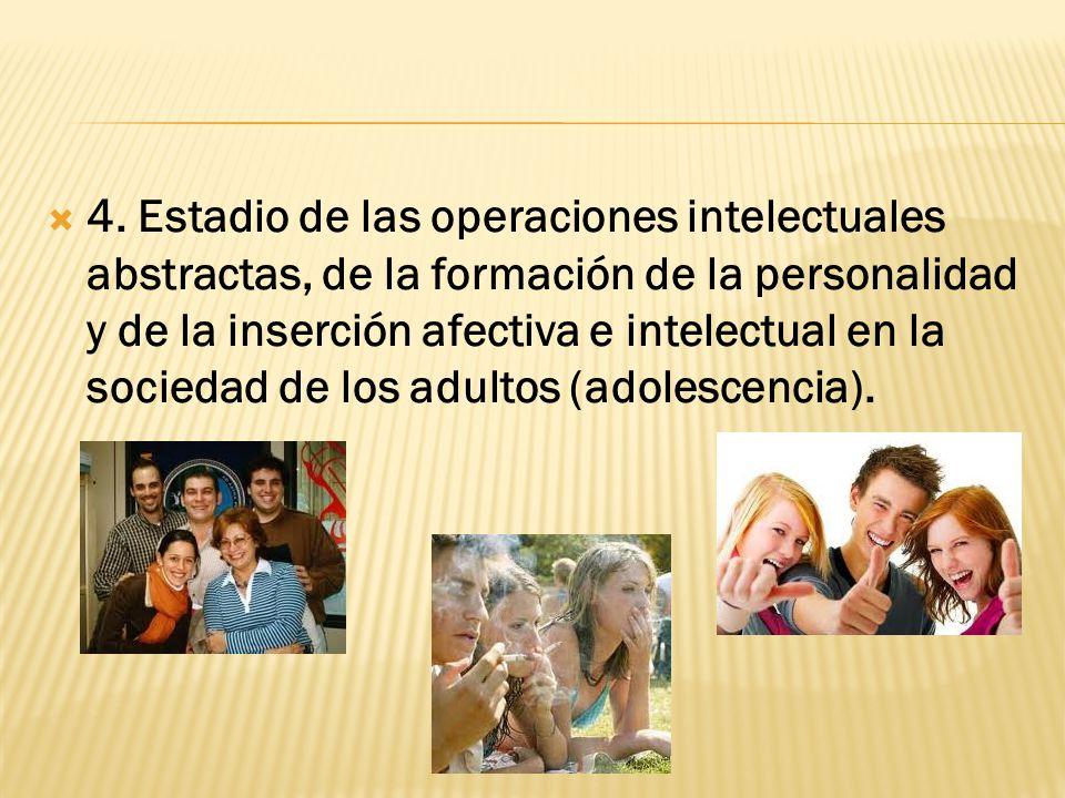 4. Estadio de las operaciones intelectuales abstractas, de la formación de la personalidad y de la inserción afectiva e intelectual en la sociedad de