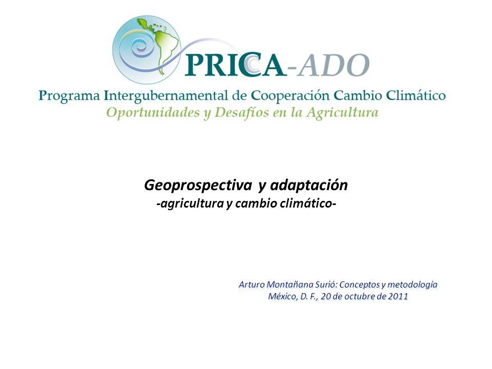 Geoprospectiva y adaptación -agricultura y cambio climático- Arturo Montañana Surió: Conceptos y metodología México, D. F., 20 de octubre de 2011