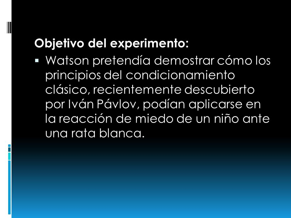 Objetivo del experimento: Watson pretendía demostrar cómo los principios del condicionamiento clásico, recientemente descubierto por Iván Pávlov, podí