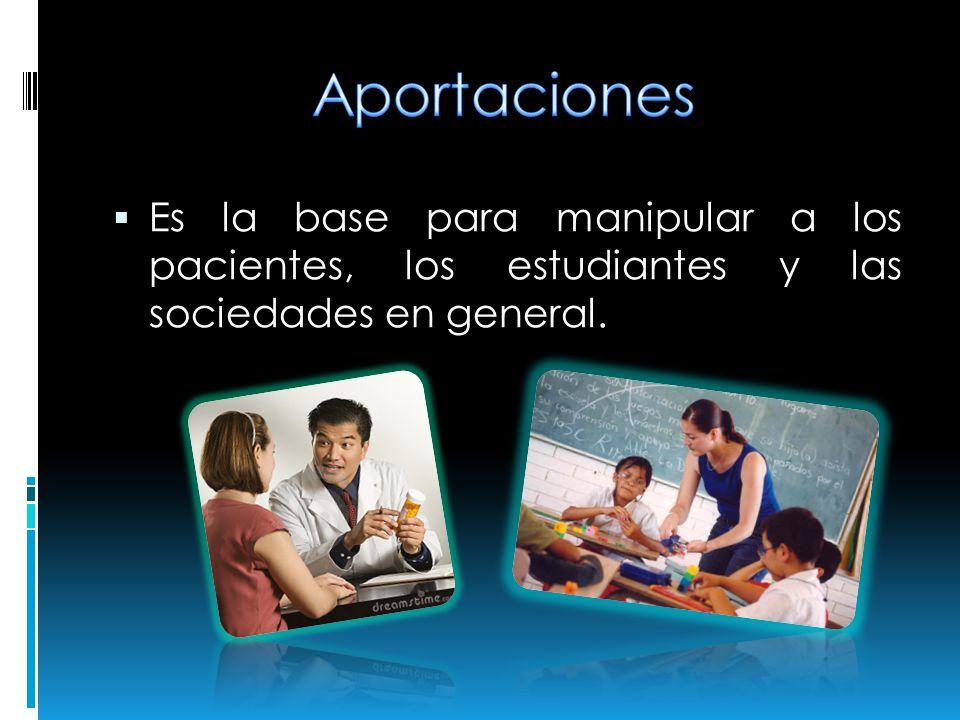 Es la base para manipular a los pacientes, los estudiantes y las sociedades en general.