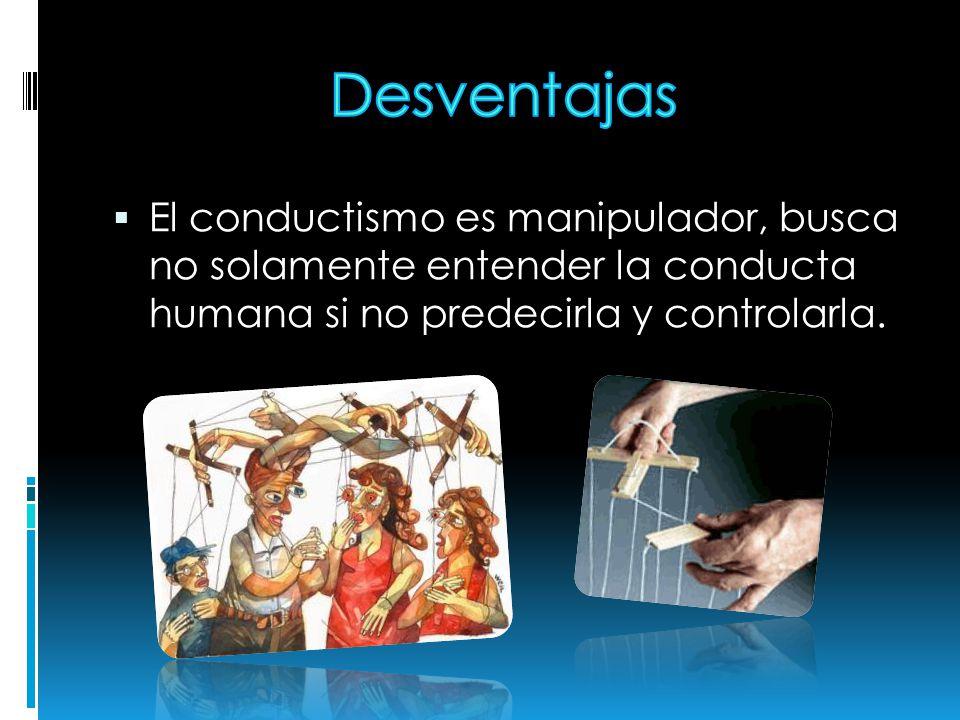 El conductismo es manipulador, busca no solamente entender la conducta humana si no predecirla y controlarla.