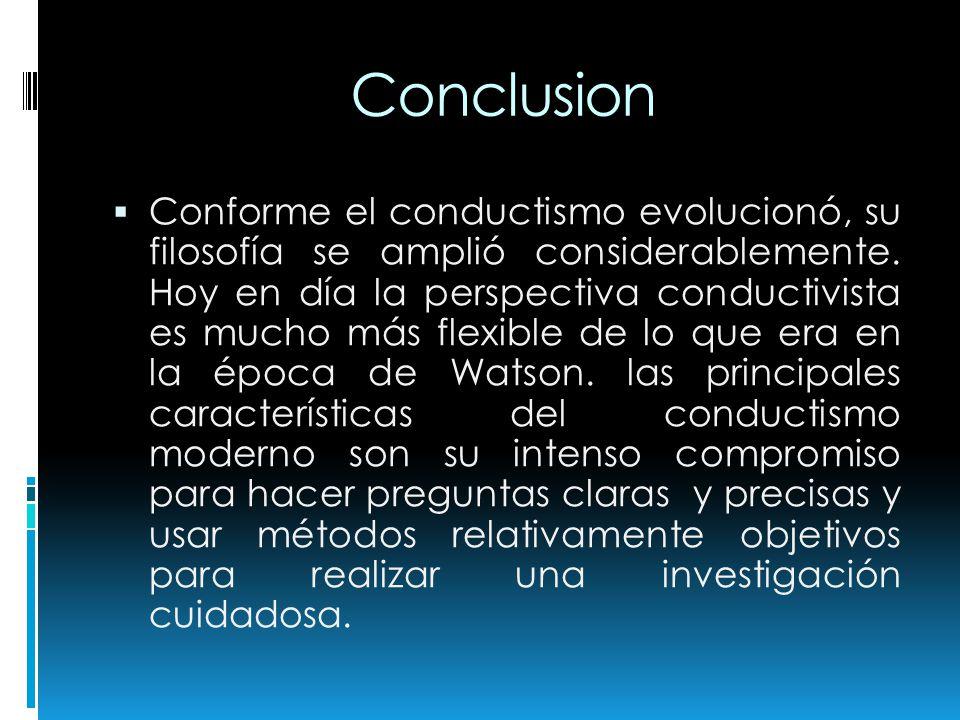 Conclusion Conforme el conductismo evolucionó, su filosofía se amplió considerablemente. Hoy en día la perspectiva conductivista es mucho más flexible