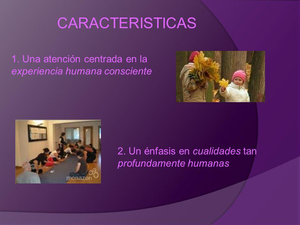 CARACTERISTICAS 1. Una atención centrada en la experiencia humana consciente 2. Un énfasis en cualidades tan profundamente humanas