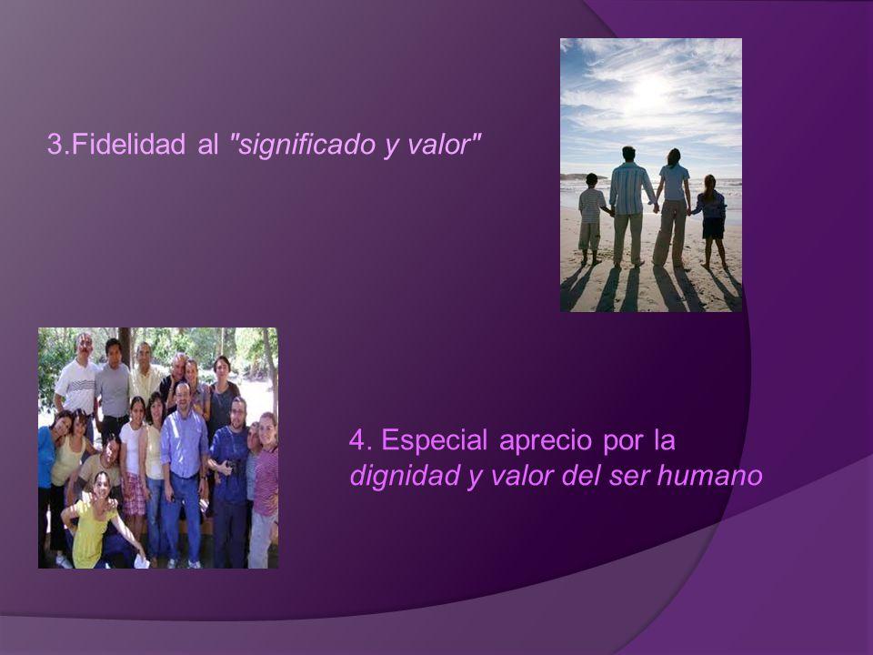 3.Fidelidad al significado y valor 4. Especial aprecio por la dignidad y valor del ser humano