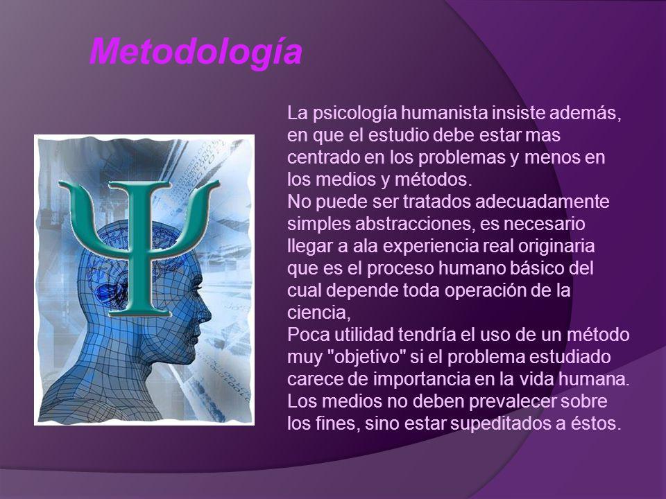 Metodología La psicología humanista insiste además, en que el estudio debe estar mas centrado en los problemas y menos en los medios y métodos.