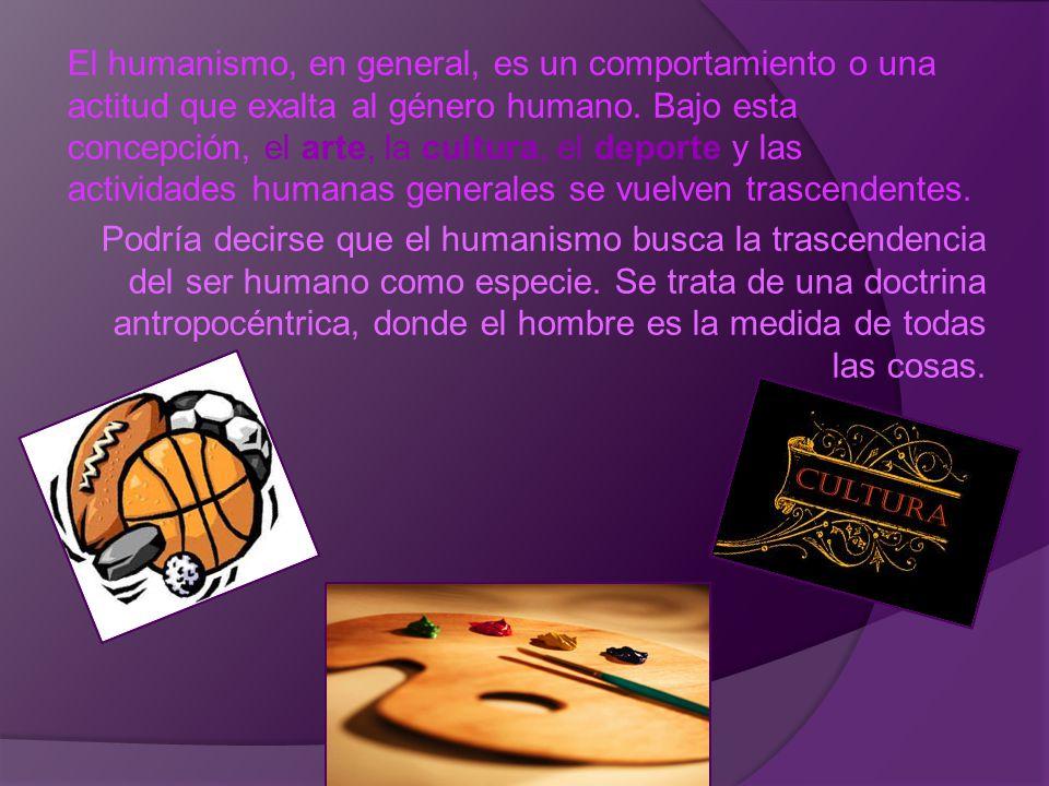 El humanismo, en general, es un comportamiento o una actitud que exalta al género humano. Bajo esta concepción, el arte, la cultura, el deporte y las