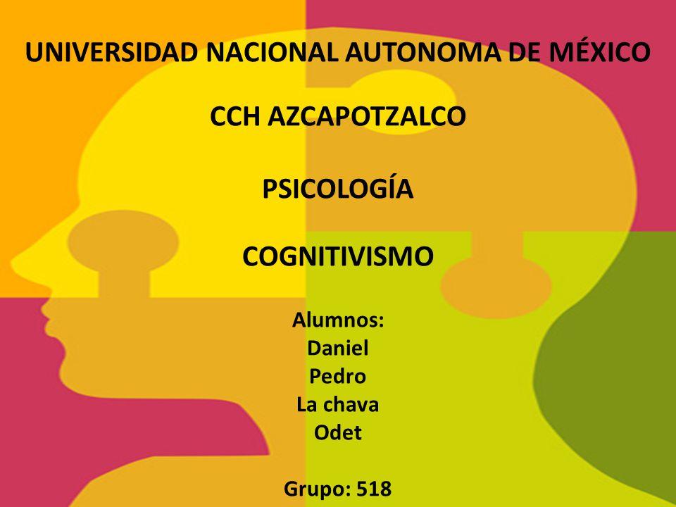UNIVERSIDAD NACIONAL AUTONOMA DE MÉXICO CCH AZCAPOTZALCO PSICOLOGÍA COGNITIVISMO Alumnos: Daniel Pedro La chava Odet Grupo: 518