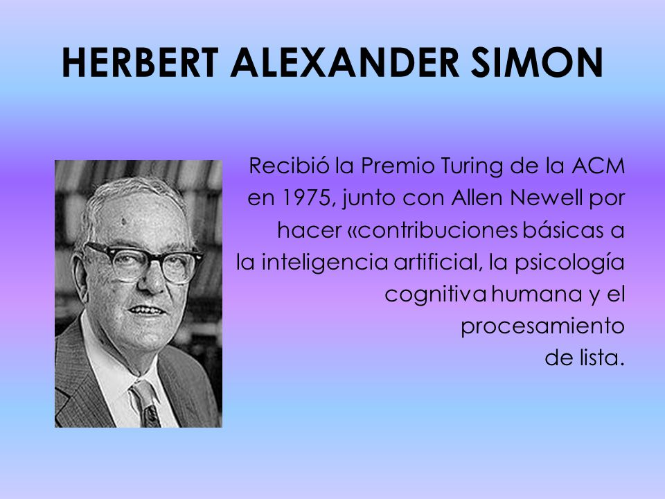 HERBERT ALEXANDER SIMON Recibió la Premio Turing de la ACM en 1975, junto con Allen Newell por hacer «contribuciones básicas a la inteligencia artificial, la psicología cognitiva humana y el procesamiento de lista.