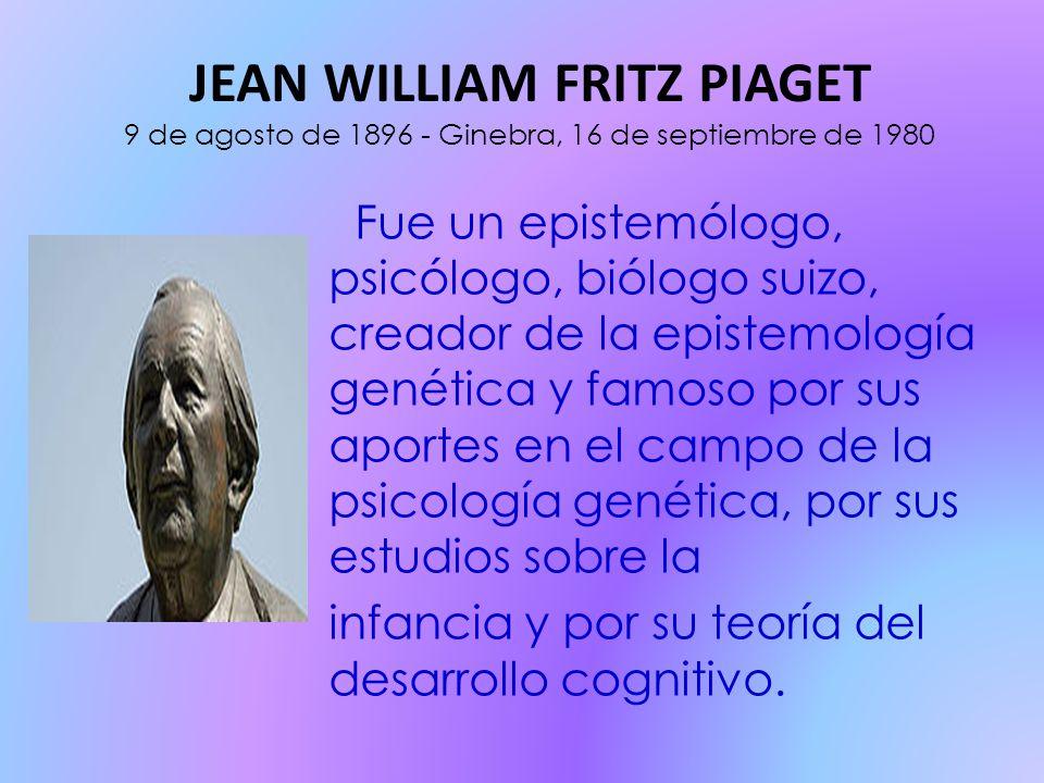 JEAN WILLIAM FRITZ PIAGET 9 de agosto de 1896 - Ginebra, 16 de septiembre de 1980 Fue un epistemólogo, psicólogo, biólogo suizo, creador de la epistemología genética y famoso por sus aportes en el campo de la psicología genética, por sus estudios sobre la infancia y por su teoría del desarrollo cognitivo.
