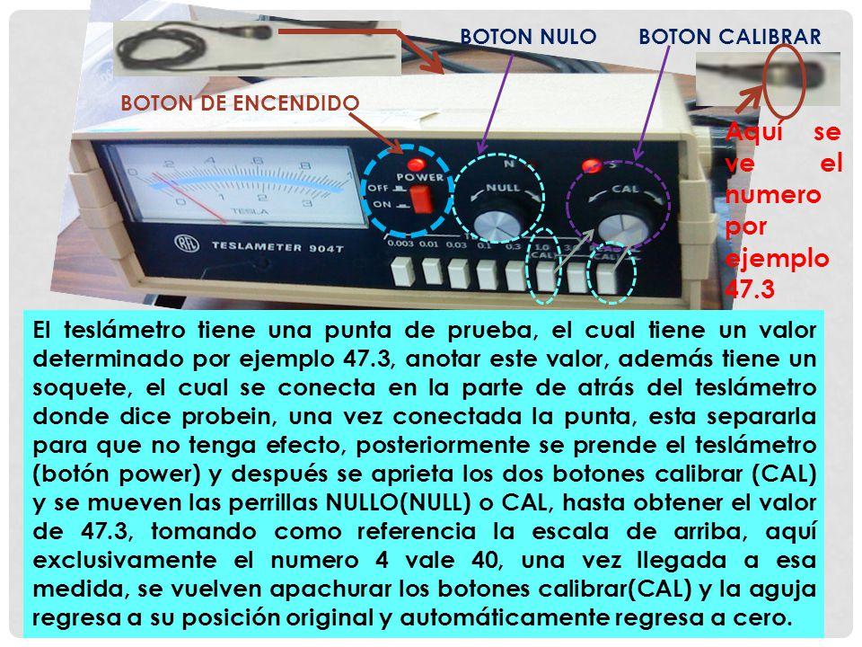 El teslámetro tiene una punta de prueba, el cual tiene un valor determinado por ejemplo 47.3, anotar este valor, además tiene un soquete, el cual se conecta en la parte de atrás del teslámetro donde dice probein, una vez conectada la punta, esta separarla para que no tenga efecto, posteriormente se prende el teslámetro (botón power) y después se aprieta los dos botones calibrar (CAL) y se mueven las perrillas NULLO(NULL) o CAL, hasta obtener el valor de 47.3, tomando como referencia la escala de arriba, aquí exclusivamente el numero 4 vale 40, una vez llegada a esa medida, se vuelven apachurar los botones calibrar(CAL) y la aguja regresa a su posición original y automáticamente regresa a cero.