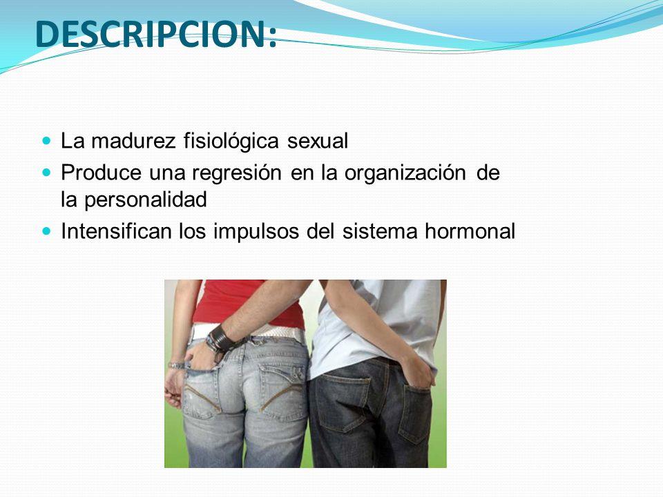 La madurez fisiológica sexual Produce una regresión en la organización de la personalidad Intensifican los impulsos del sistema hormonal DESCRIPCION: