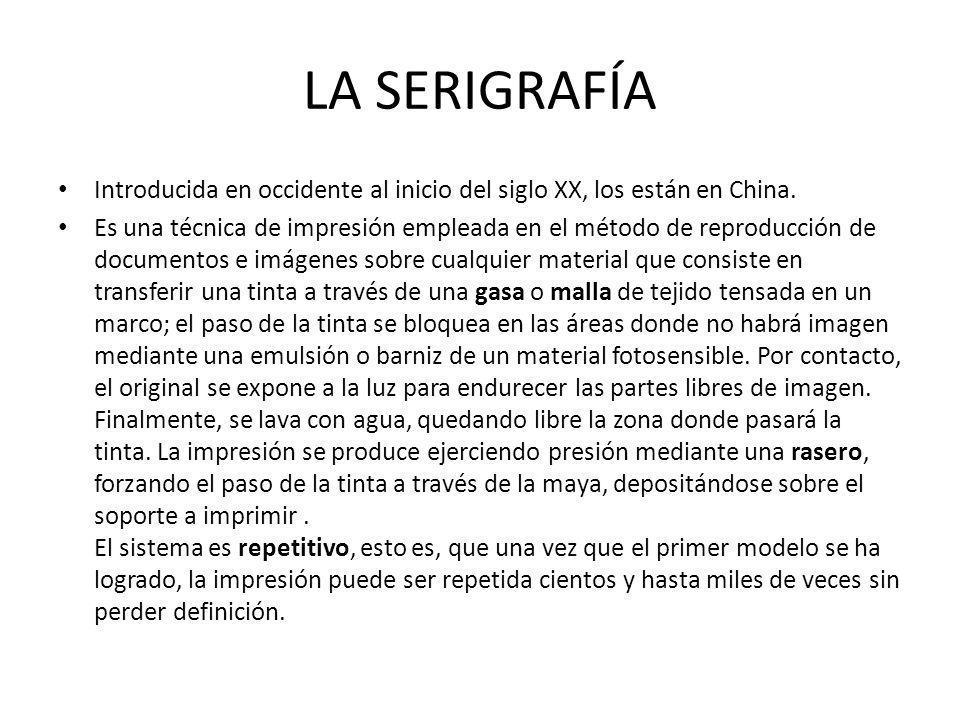 LA SERIGRAFÍA Introducida en occidente al inicio del siglo XX, los están en China. Es una técnica de impresión empleada en el método de reproducción d