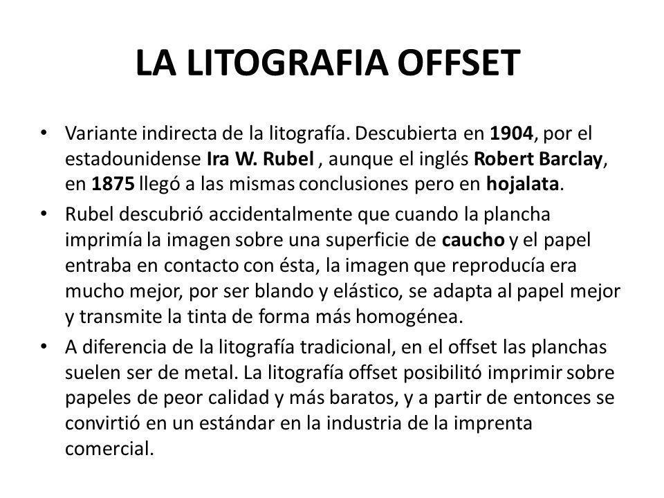 LA LITOGRAFIA OFFSET Variante indirecta de la litografía. Descubierta en 1904, por el estadounidense Ira W. Rubel, aunque el inglés Robert Barclay, en