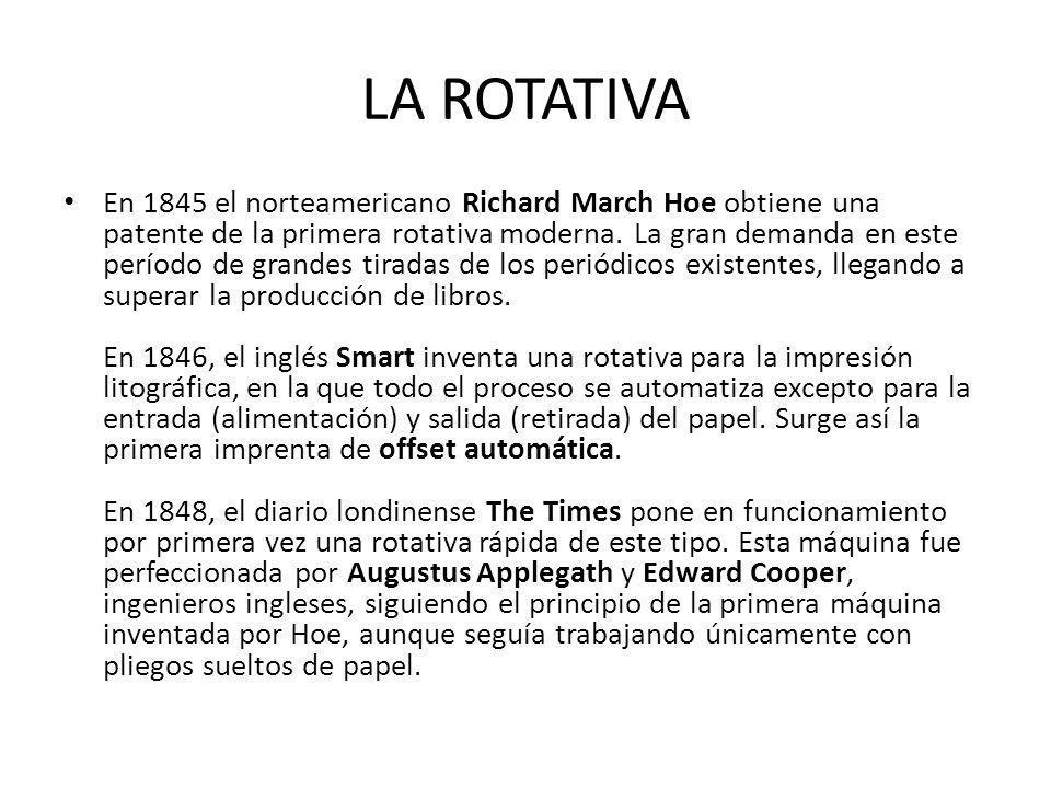 LA ROTATIVA En 1845 el norteamericano Richard March Hoe obtiene una patente de la primera rotativa moderna. La gran demanda en este período de grandes
