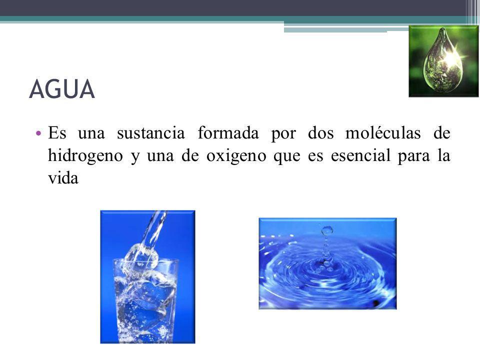 AGUA Es una sustancia formada por dos moléculas de hidrogeno y una de oxigeno que es esencial para la vida