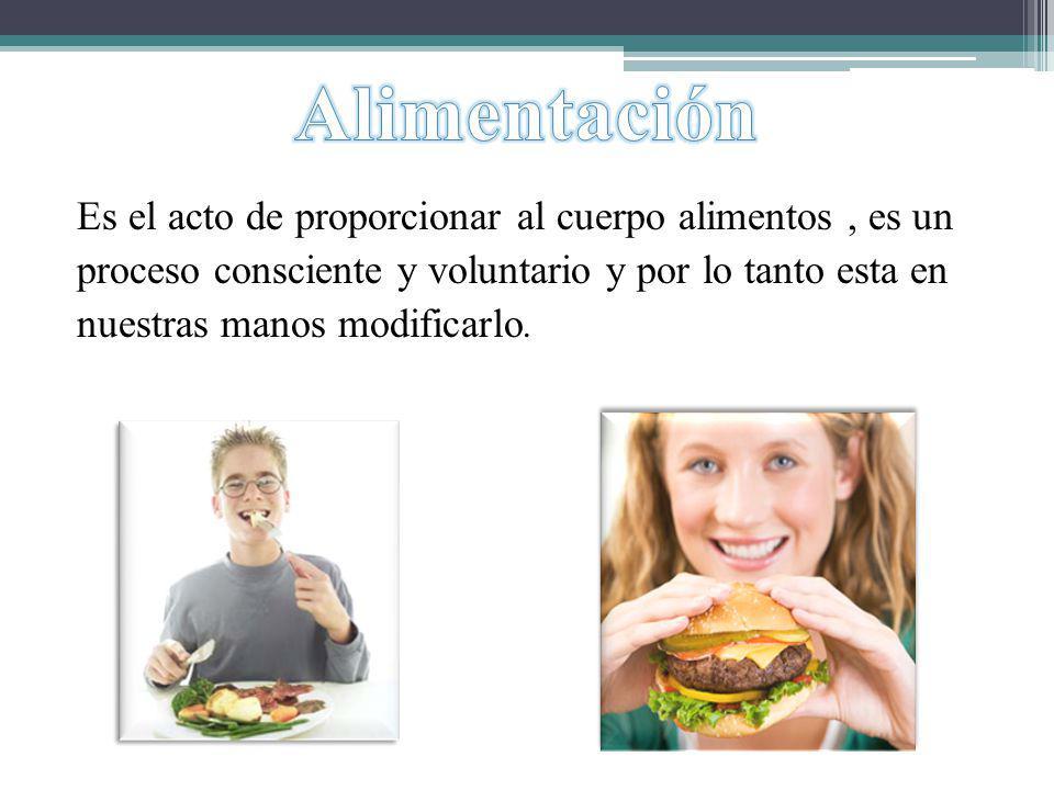 Es el acto de proporcionar al cuerpo alimentos, es un proceso consciente y voluntario y por lo tanto esta en nuestras manos modificarlo.