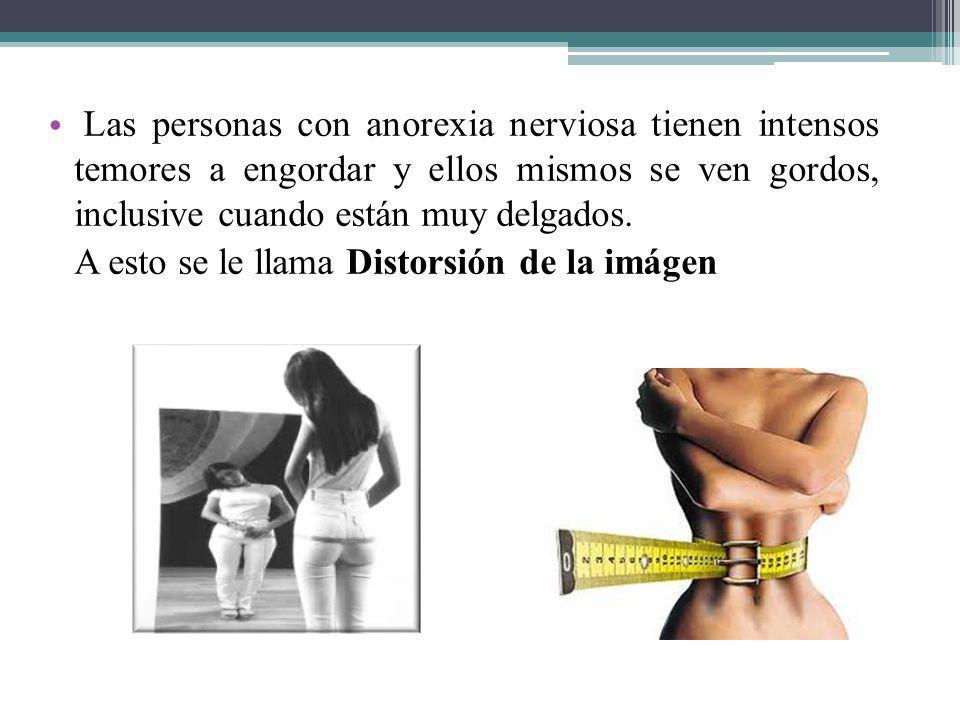 Las personas con anorexia nerviosa tienen intensos temores a engordar y ellos mismos se ven gordos, inclusive cuando están muy delgados. A esto se le