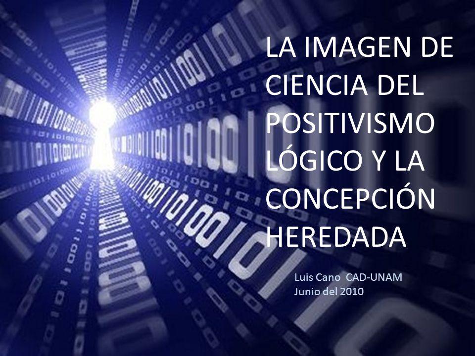 LA IMAGEN DE CIENCIA DEL POSITIVISMO LÓGICO Y LA CONCEPCIÓN HEREDADA Luis Cano CAD-UNAM Junio del 2010