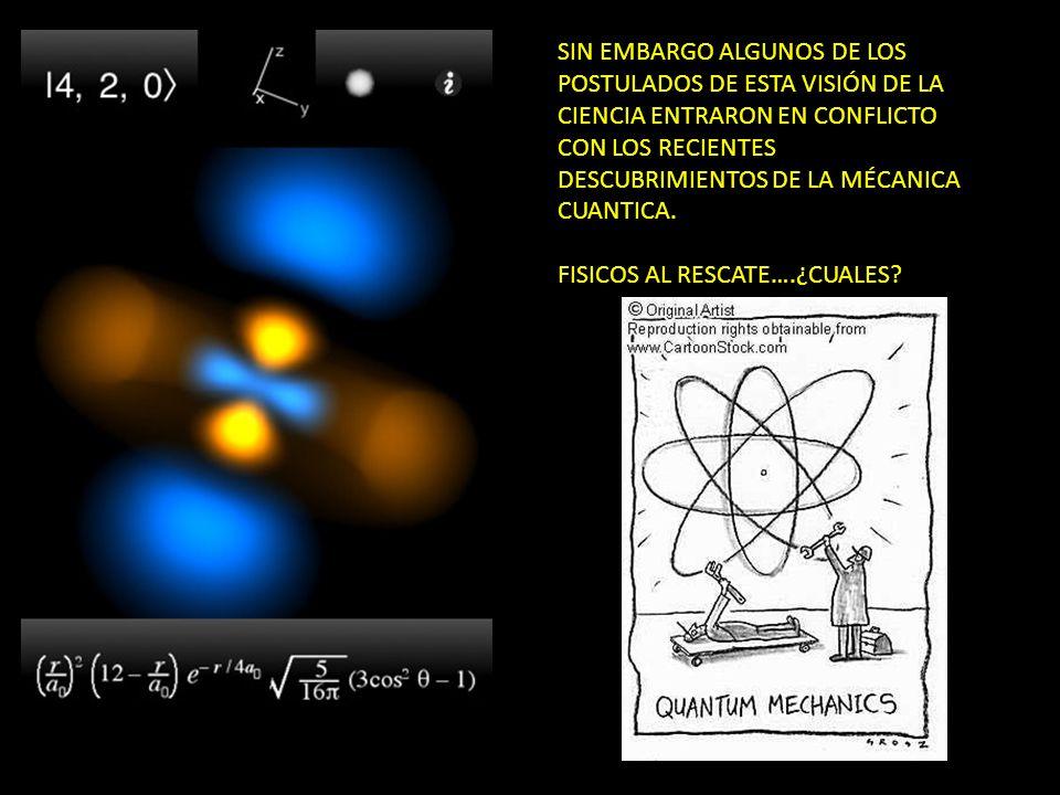 SIN EMBARGO ALGUNOS DE LOS POSTULADOS DE ESTA VISIÓN DE LA CIENCIA ENTRARON EN CONFLICTO CON LOS RECIENTES DESCUBRIMIENTOS DE LA MÉCANICA CUANTICA.