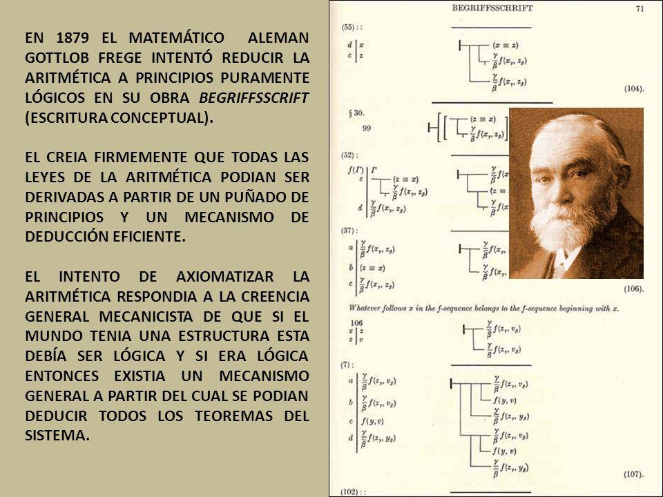 EN 1879 EL MATEMÁTICO ALEMAN GOTTLOB FREGE INTENTÓ REDUCIR LA ARITMÉTICA A PRINCIPIOS PURAMENTE LÓGICOS EN SU OBRA BEGRIFFSSCRIFT (ESCRITURA CONCEPTUAL).