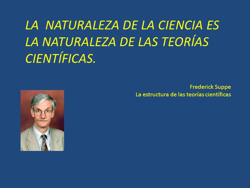 LA NATURALEZA DE LA CIENCIA ES LA NATURALEZA DE LAS TEORÍAS CIENTÍFICAS.